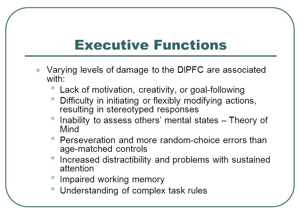 Executive Functions Varying levels of damage to the DlPFC are associated with: Lack of motivation, creativity, or goal-following.