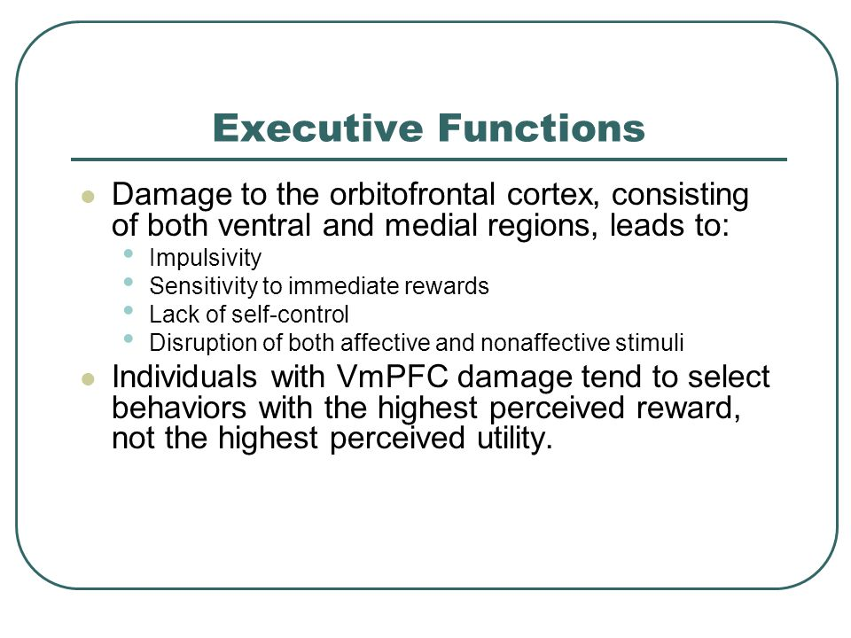 Executive Functions Damage to the orbitofrontal cortex, consisting of both ventral and medial regions, leads to: