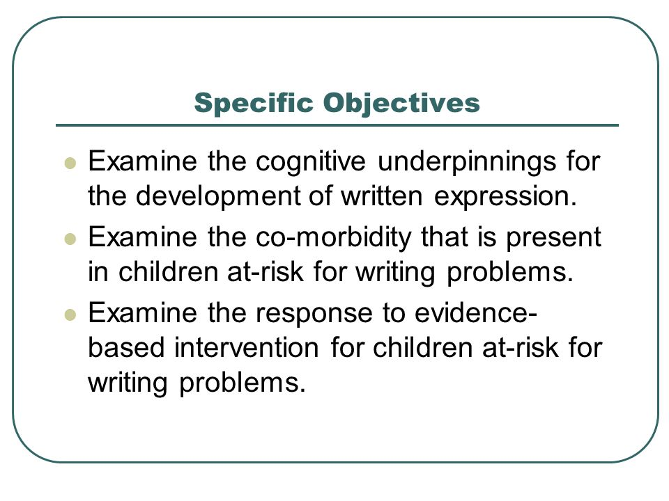 Specific Objectives Examine the cognitive underpinnings for the development of written expression.