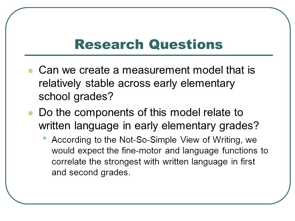 Research Questions Can we create a measurement model that is relatively stable across early elementary school grades
