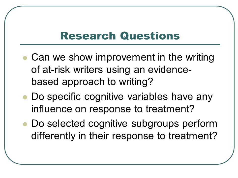 Research Questions Can we show improvement in the writing of at-risk writers using an evidence-based approach to writing