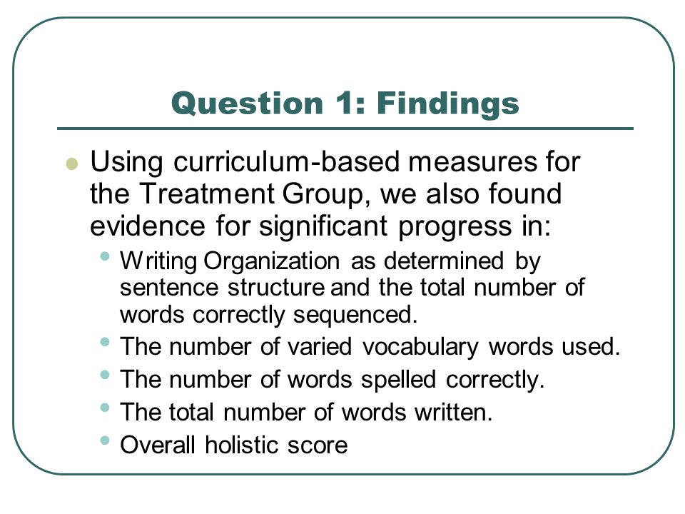 Question 1: Findings Using curriculum-based measures for the Treatment Group, we also found evidence for significant progress in: