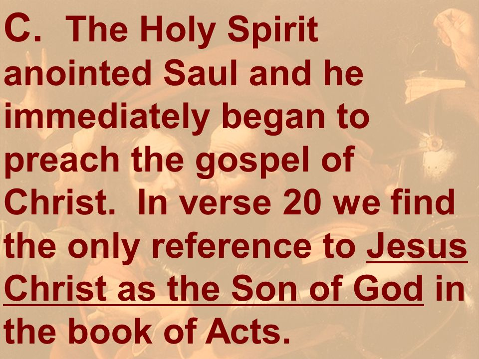 C. The Holy Spirit anointed Saul and he immediately began to preach the gospel of Christ. In verse 20 we find the only reference to Jesus Christ as the Son of God in the book of Acts.