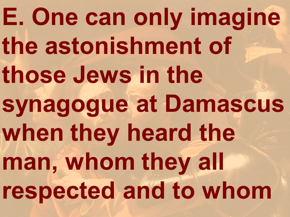 E. One can only imagine the astonishment of those Jews in the synagogue at Damascus when they heard the man, whom they all respected and to whom