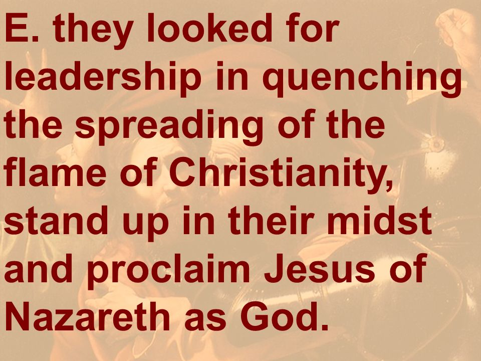 E. they looked for leadership in quenching the spreading of the flame of Christianity, stand up in their midst and proclaim Jesus of Nazareth as God.