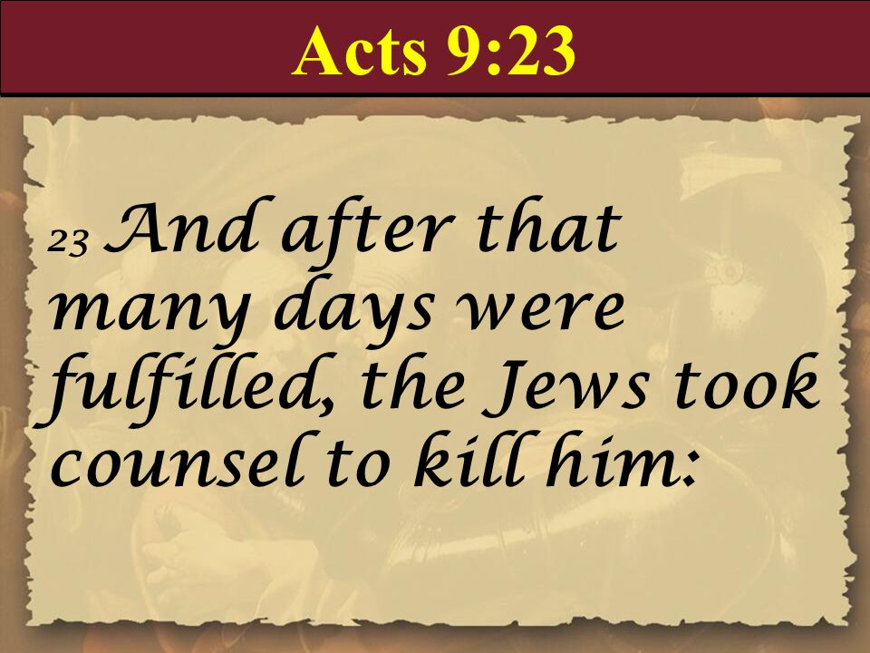 Acts 9:23 23 And after that many days were fulfilled, the Jews took counsel to kill him: