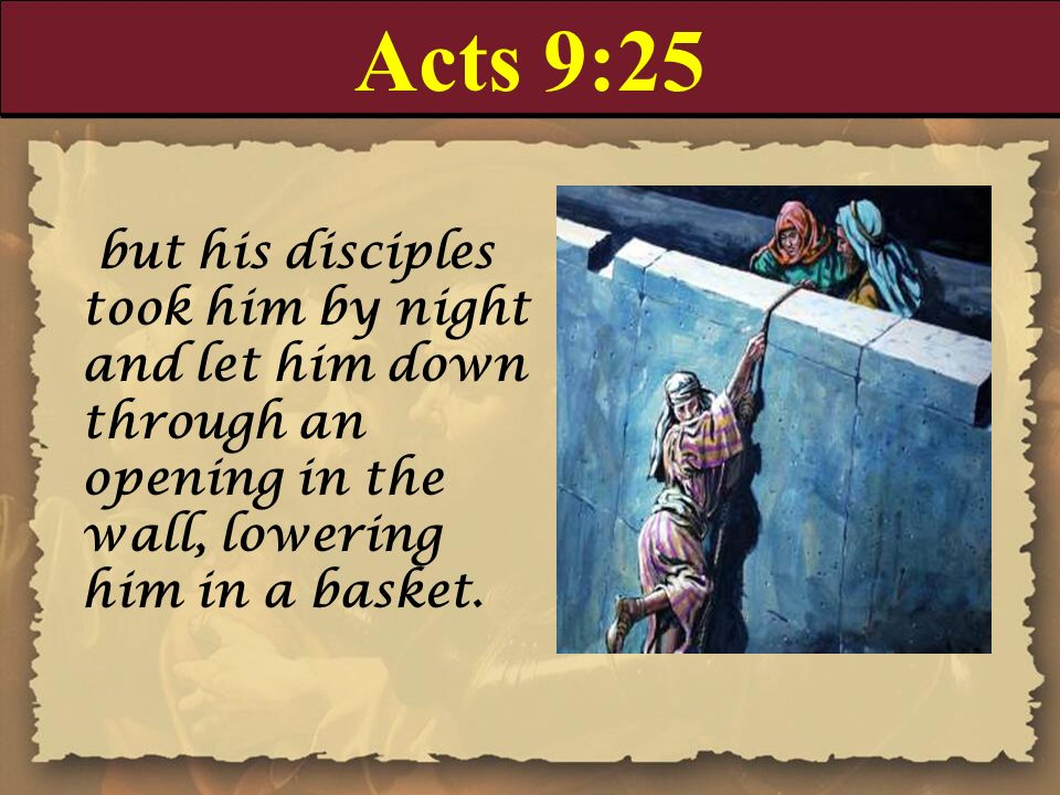 Acts 9:25 but his disciples took him by night and let him down through an opening in the wall, lowering him in a basket.