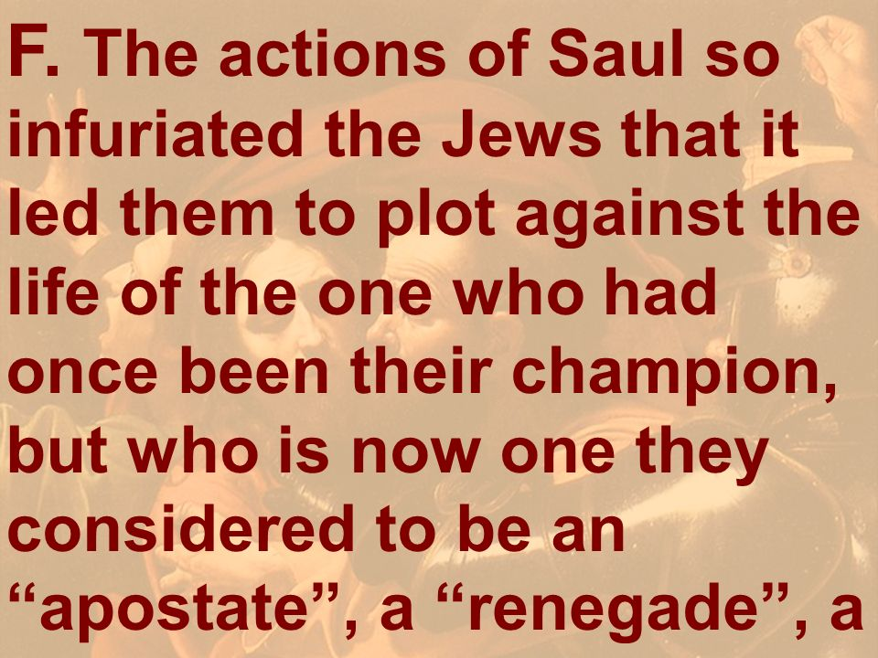 F. The actions of Saul so infuriated the Jews that it led them to plot against the life of the one who had once been their champion, but who is now one they considered to be an apostate , a renegade , a