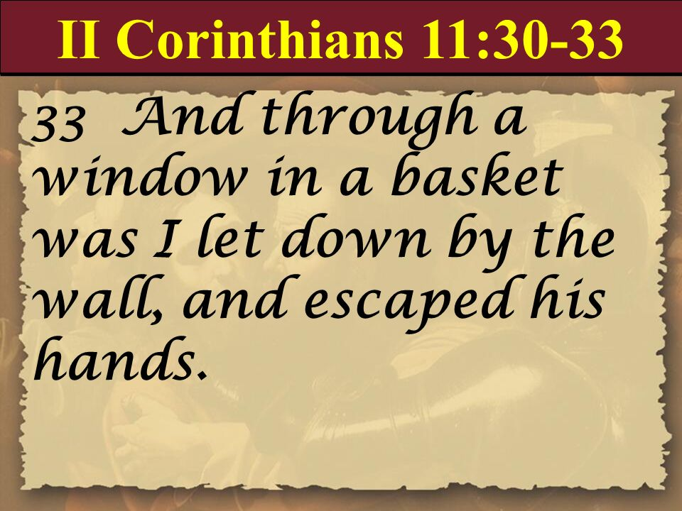 II Corinthians 11:30-33 33 And through a window in a basket was I let down by the wall, and escaped his hands.