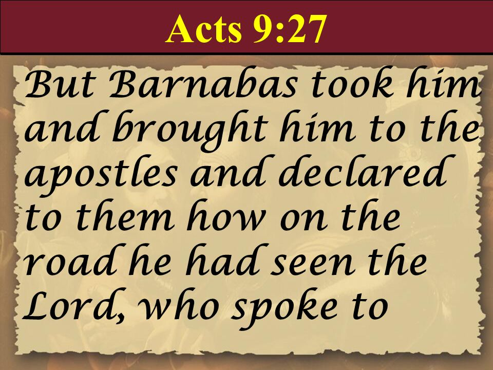 Acts 9:27 But Barnabas took him and brought him to the apostles and declared to them how on the road he had seen the Lord, who spoke to.
