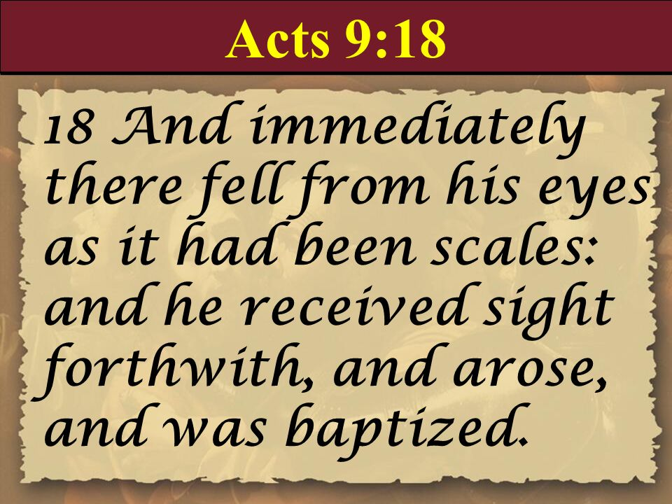 Acts 9:18 18 And immediately there fell from his eyes as it had been scales: and he received sight forthwith, and arose, and was baptized.