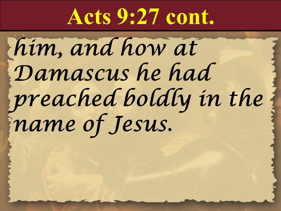 Acts 9:27 cont. him, and how at Damascus he had preached boldly in the name of Jesus.