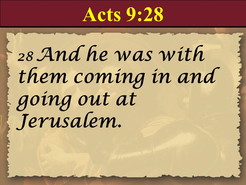 Acts 9:28 28 And he was with them coming in and going out at Jerusalem.
