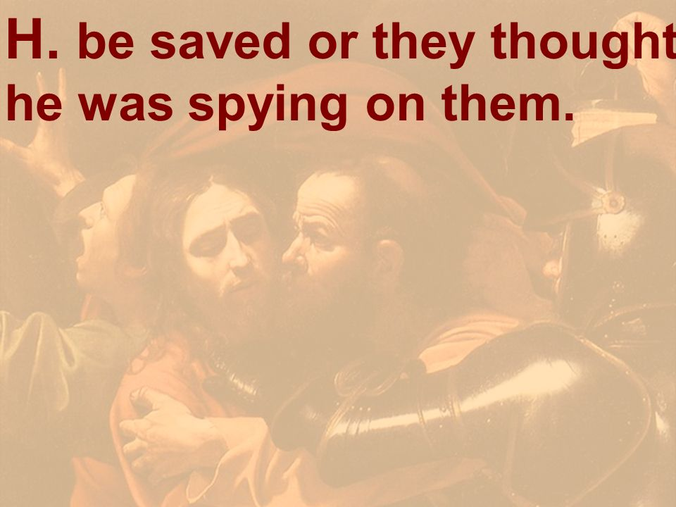 H. be saved or they thought he was spying on them.