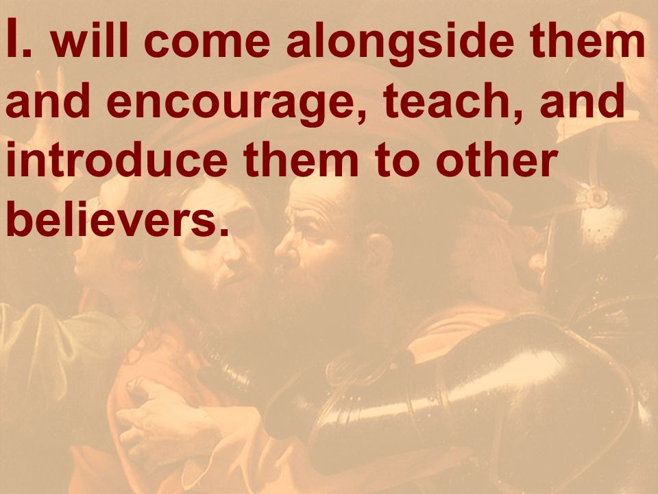 I. will come alongside them and encourage, teach, and introduce them to other believers.