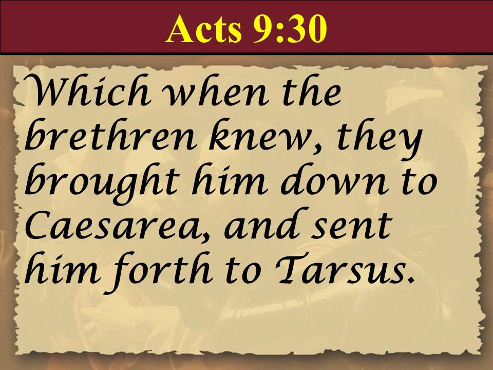 Acts 9:30 Which when the brethren knew, they brought him down to Caesarea, and sent him forth to Tarsus.