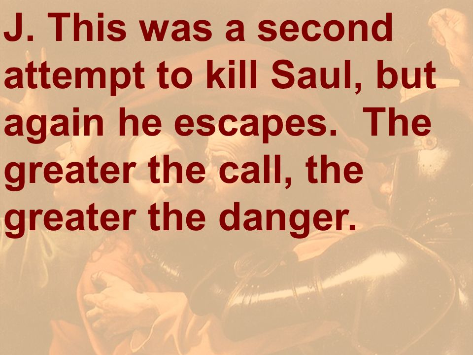J. This was a second attempt to kill Saul, but again he escapes