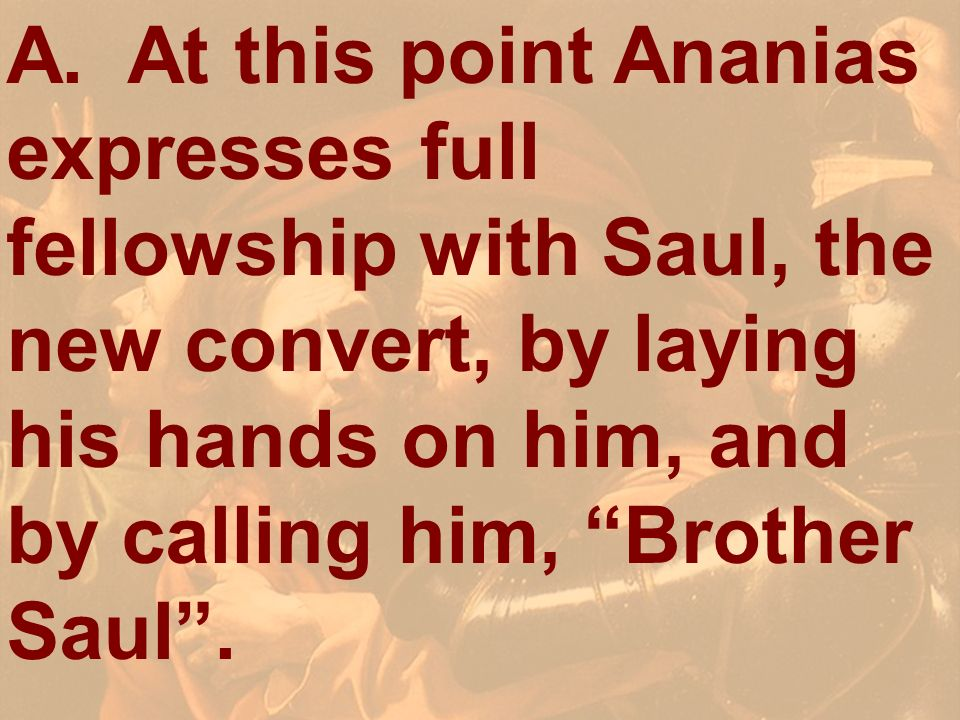 A. At this point Ananias expresses full fellowship with Saul, the new convert, by laying his hands on him, and by calling him, Brother Saul .