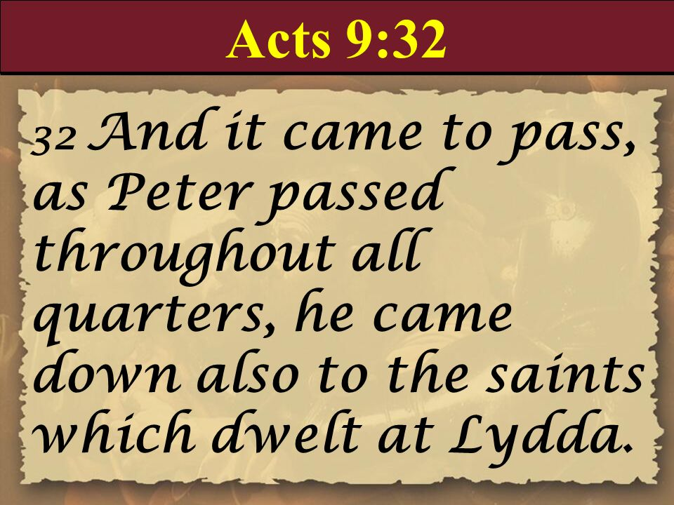 Acts 9:32 32 And it came to pass, as Peter passed throughout all quarters, he came down also to the saints which dwelt at Lydda.