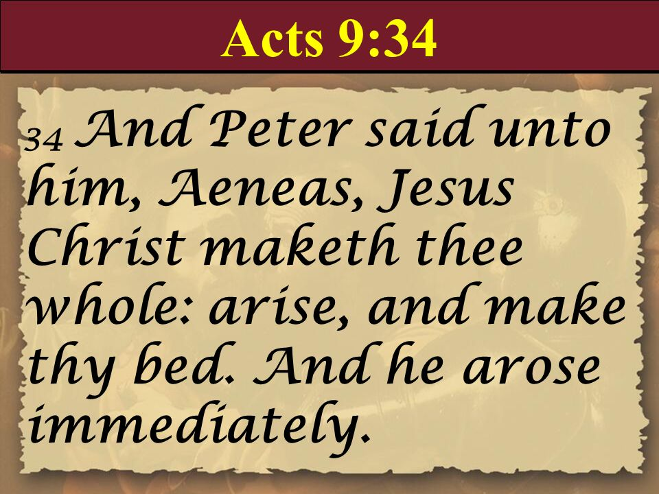 Acts 9:34 34 And Peter said unto him, Aeneas, Jesus Christ maketh thee whole: arise, and make thy bed. And he arose immediately.