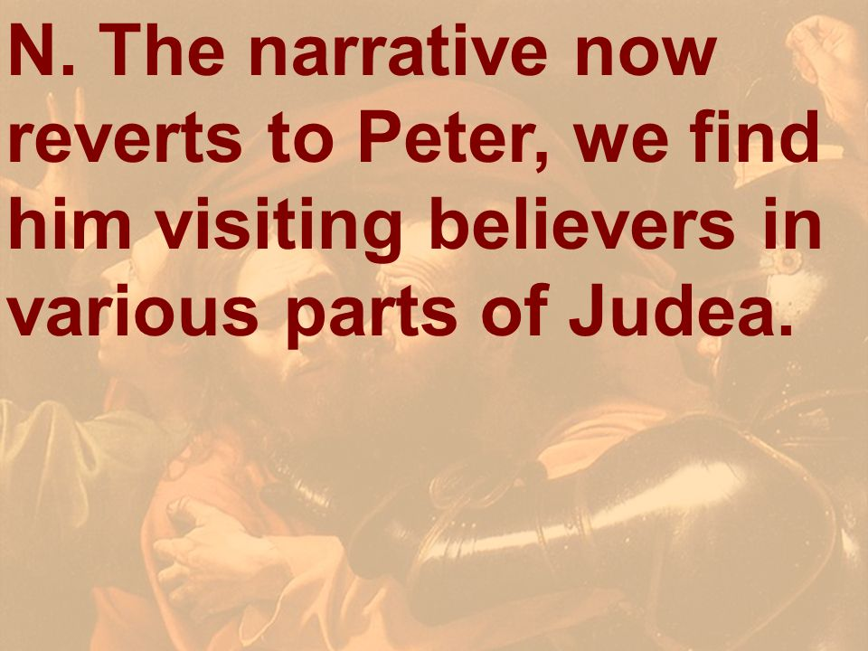 N. The narrative now reverts to Peter, we find him visiting believers in various parts of Judea.