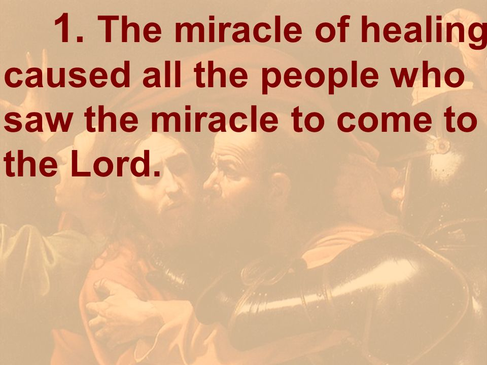 1. The miracle of healing caused all the people who saw the miracle to come to the Lord.