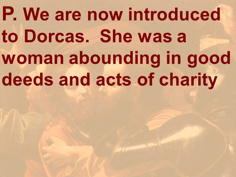 P. We are now introduced to Dorcas