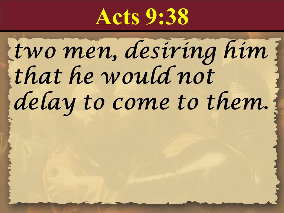 Acts 9:38 two men, desiring him that he would not delay to come to them.