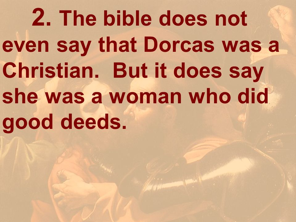 2. The bible does not even say that Dorcas was a Christian