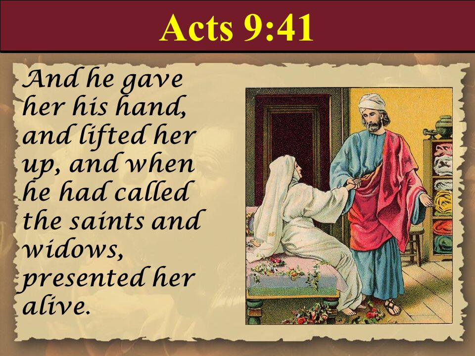 Acts 9:41 And he gave her his hand, and lifted her up, and when he had called the saints and widows, presented her alive.