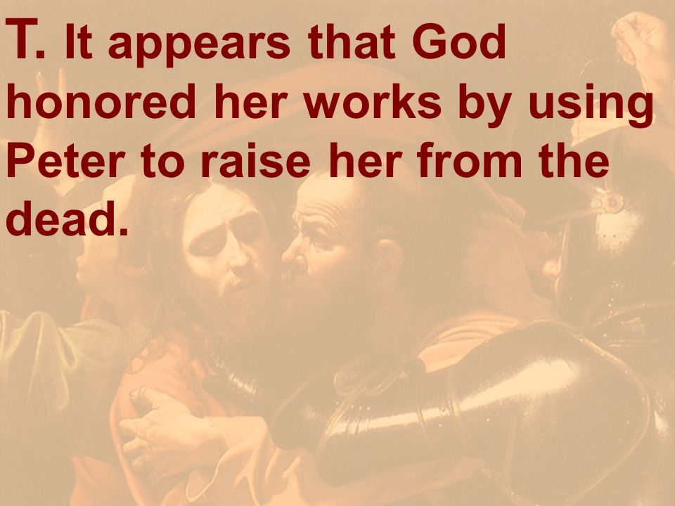 T. It appears that God honored her works by using Peter to raise her from the dead.