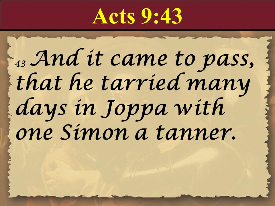Acts 9:43 43 And it came to pass, that he tarried many days in Joppa with one Simon a tanner.