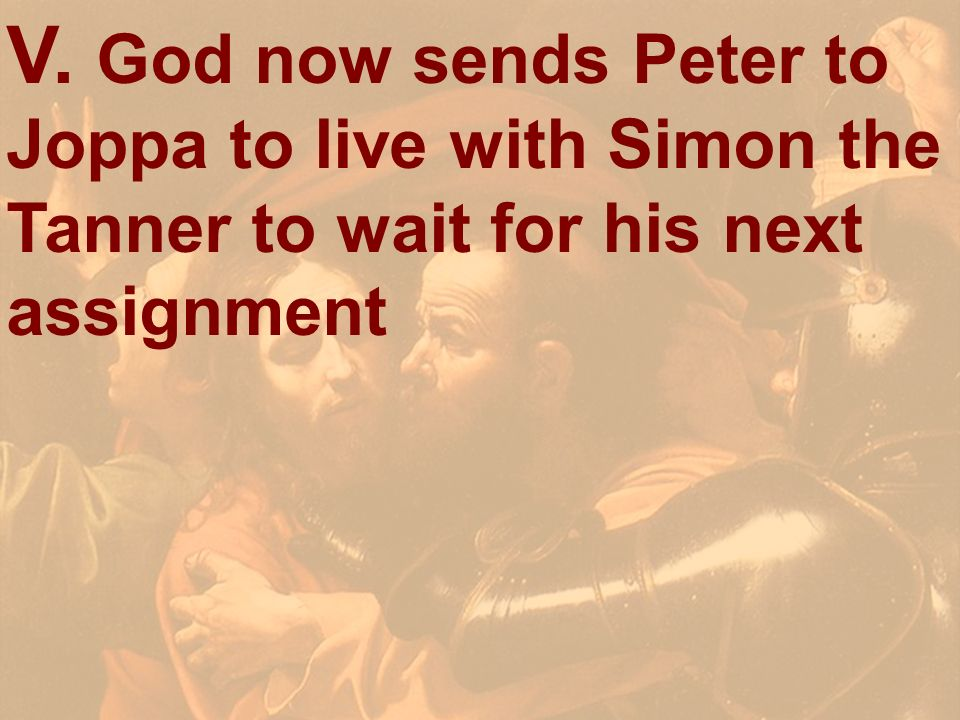 V. God now sends Peter to Joppa to live with Simon the Tanner to wait for his next assignment