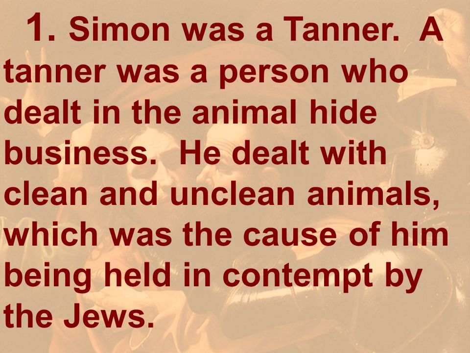 1. Simon was a Tanner. A tanner was a person who dealt in the animal hide business. He dealt with clean and unclean animals, which was the cause of him being held in contempt by the Jews.