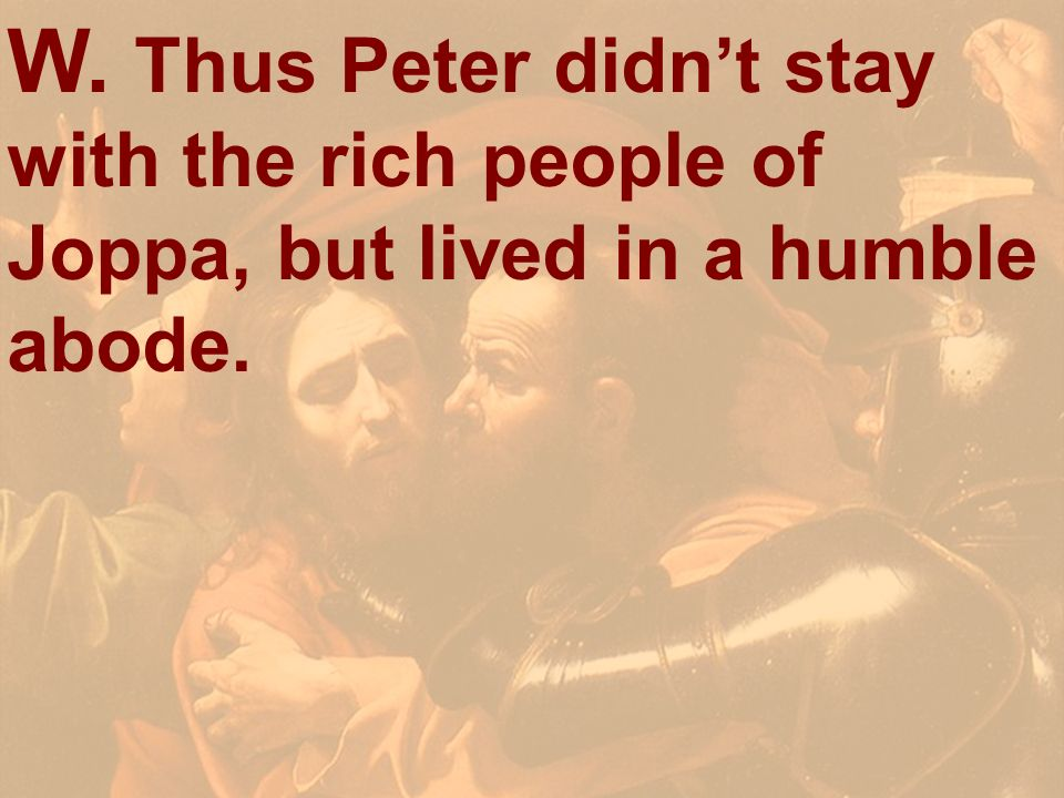 W. Thus Peter didn't stay with the rich people of Joppa, but lived in a humble abode.