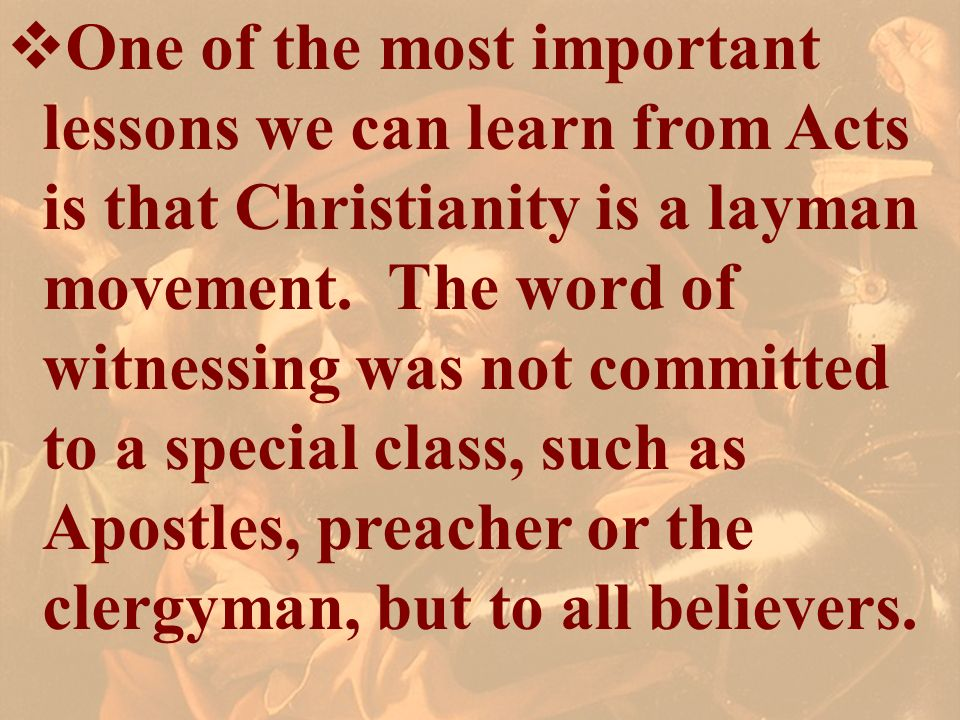 One of the most important lessons we can learn from Acts is that Christianity is a layman movement. The word of witnessing was not committed to a special class, such as Apostles, preacher or the clergyman, but to all believers.