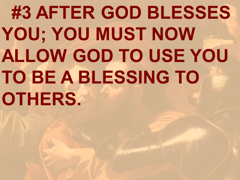 #3 AFTER GOD BLESSES YOU; YOU MUST NOW ALLOW GOD TO USE YOU TO BE A BLESSING TO OTHERS.