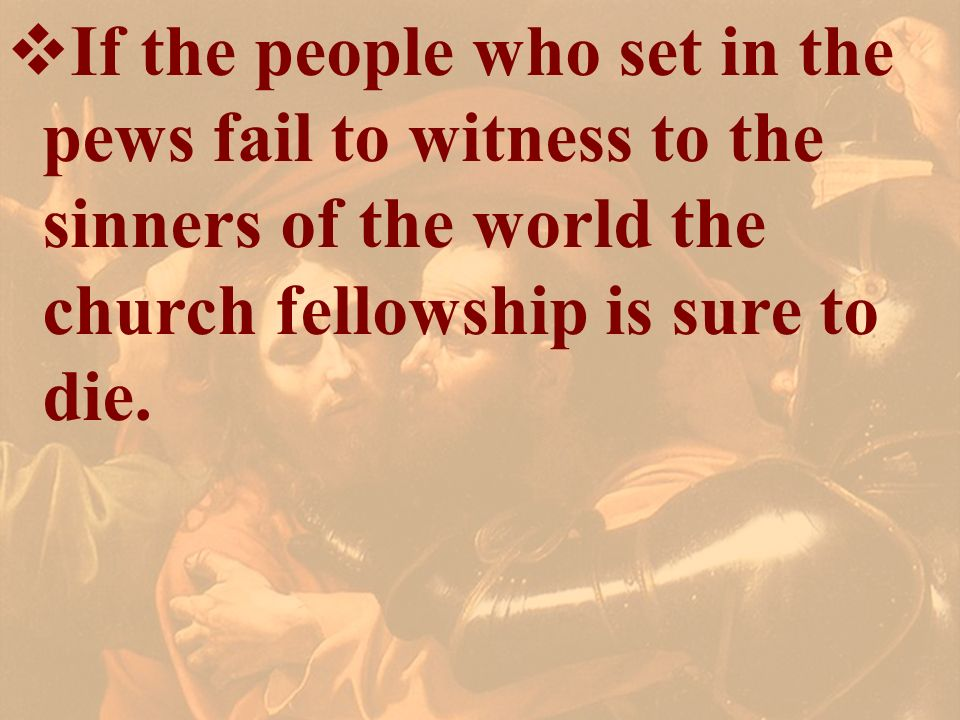 If the people who set in the pews fail to witness to the sinners of the world the church fellowship is sure to die.