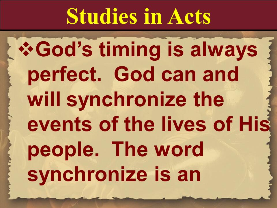 Studies in Acts God's timing is always perfect. God can and will synchronize the events of the lives of His people. The word synchronize is an.