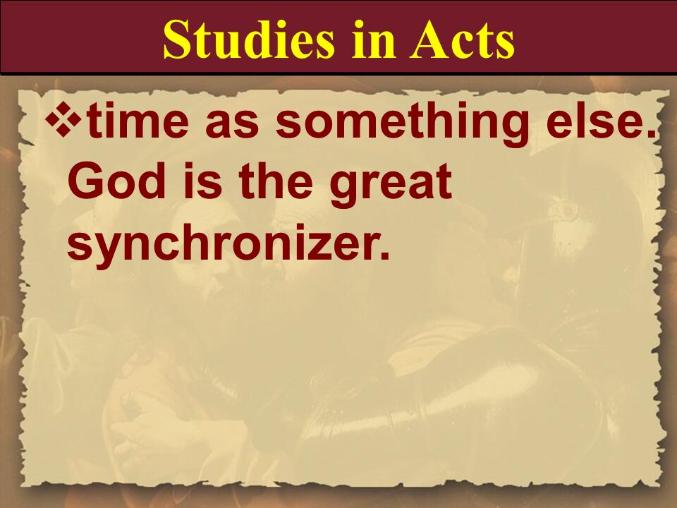 Studies in Acts time as something else. God is the great synchronizer.