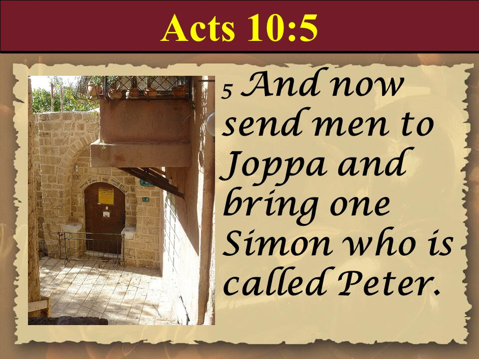 Acts 10:5 5 And now send men to Joppa and bring one Simon who is called Peter.