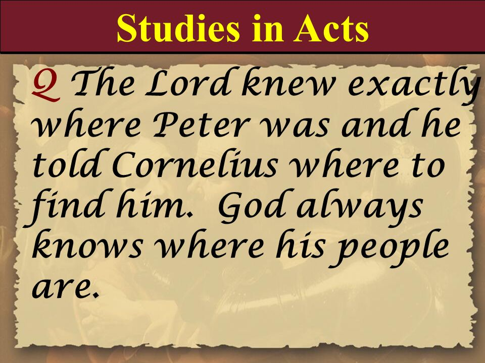 Studies in Acts Q The Lord knew exactly where Peter was and he told Cornelius where to find him. God always knows where his people are.