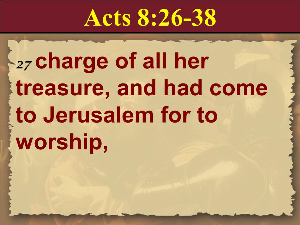 Acts 8:26-38 27 charge of all her treasure, and had come to Jerusalem for to worship,