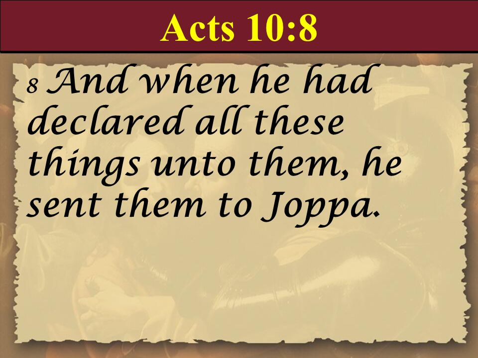 Acts 10:8 8 And when he had declared all these things unto them, he sent them to Joppa.