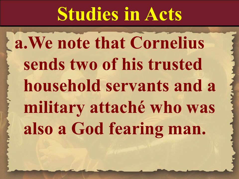 Studies in Acts We note that Cornelius sends two of his trusted household servants and a military attaché who was also a God fearing man.