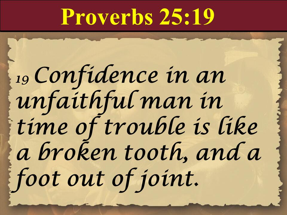 Proverbs 25:19 19 Confidence in an unfaithful man in time of trouble is like a broken tooth, and a foot out of joint.