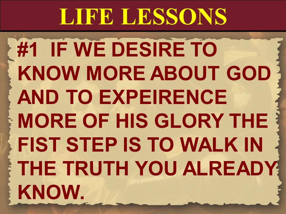 LIFE LESSONS #1 IF WE DESIRE TO KNOW MORE ABOUT GOD AND TO EXPEIRENCE MORE OF HIS GLORY THE FIST STEP IS TO WALK IN THE TRUTH YOU ALREADY KNOW.