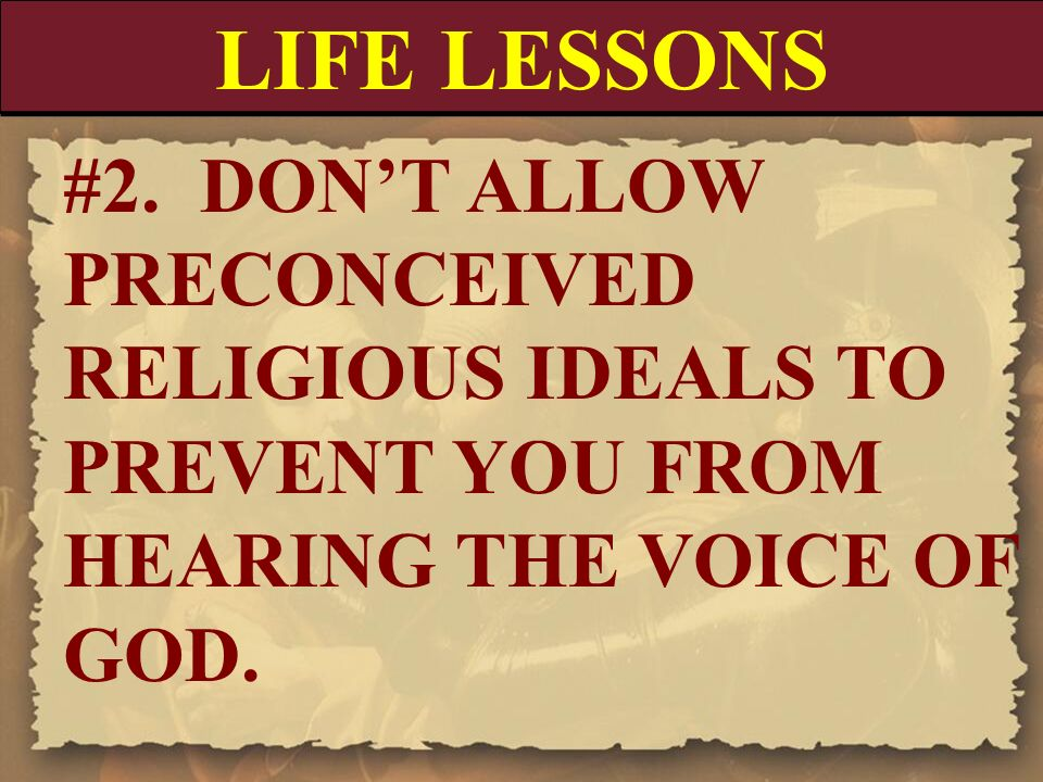 LIFE LESSONS #2. DON'T ALLOW PRECONCEIVED RELIGIOUS IDEALS TO PREVENT YOU FROM HEARING THE VOICE OF GOD.