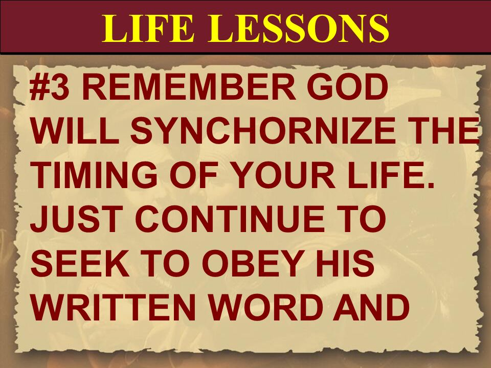 LIFE LESSONS #3 REMEMBER GOD WILL SYNCHORNIZE THE TIMING OF YOUR LIFE. JUST CONTINUE TO SEEK TO OBEY HIS WRITTEN WORD AND.