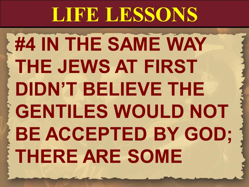 LIFE LESSONS #4 IN THE SAME WAY THE JEWS AT FIRST DIDN'T BELIEVE THE GENTILES WOULD NOT BE ACCEPTED BY GOD; THERE ARE SOME.